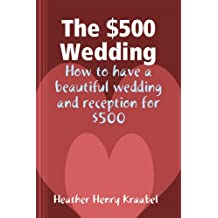 The $500 Wedding: How to have a beautiful wedding and reception for $500 (English Edition)