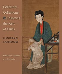 Collectors, Collections, and Collecting the Arts of China: Histories and Challenges (David A. Cofrin Asian Art Manuscripts)
