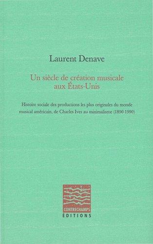 Un siècle de création musicale aux Etats-Unis : Histoire sociale des productions les plus originales du monde musical américain, de Charles Ives au minimalisme (1890-1990)