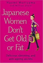Japanese Women Don't Get Old or Fat: Delicious slimming and anti-ageing secrets by Naomi Moriyama (2006-01-05)