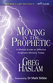 Moving in the Prophetic: A Biblical Guide to Effective Prophetic Ministry Today by [Haslam, Greg]