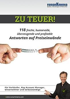 Zu teuer!: 118 freche, humorvolle, überzeugende und profitable Antworten auf Preiseinwände von [Kmenta, Roman]