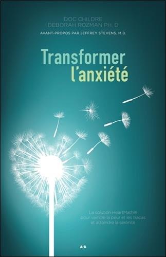 Transformer l'anxiété - La solution HeartMath pour vaincre la peur et les tracas et atteindre la sérénité