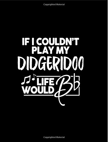 """If I Couldn?t Play My Didgeridoo Life Would Bb - 7.44 x 9.69 College Ruled Composition Notebook: Cute Funny Didgeridoo Notebook - 7.44\"""" x 9.69\"""" ... Didgeridoo Player or Didjeridu Didge Player"""