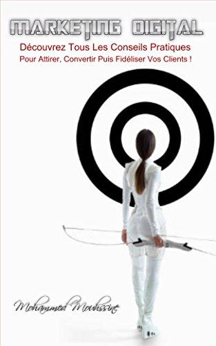 Marketing Digital: Dcouvrez Tous Les Conseils Pratiques Pour Attirer, Convertir Puis Fidliser Vos Clients !