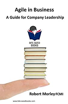 Agile In Business: A Guide for Company Leadership (Bite-Sized Books Book 6) (English Edition) di [Morley FCMI, Robert]