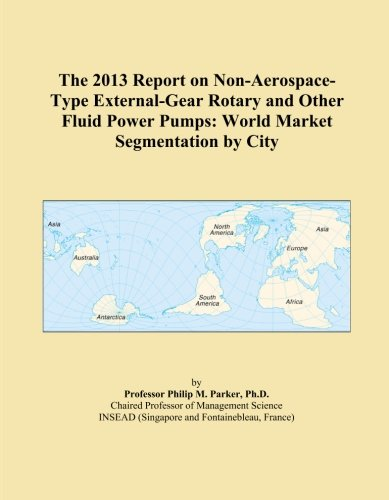 The 2013 Report on Non-Aerospace-Type External-Gear Rotary and Other Fluid Power Pumps: World Market Segmentation by City -