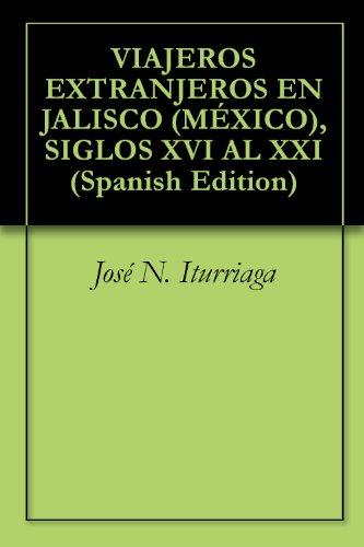 VIAJEROS EXTRANJEROS EN JALISCO (MÉXICO), SIGLOS XVI AL XXI por José N. Iturriaga