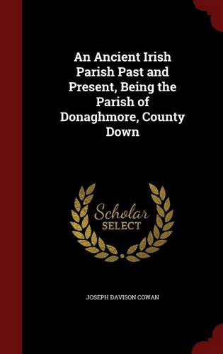An Ancient Irish Parish Past and Present, Being the Parish of Donaghmore, County Down
