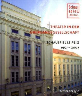 Theater in der Übergangsgesellschaft: Schauspiel Leipzig 1957-2007