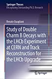 Study of Double Charm B Decays with the LHCb Experiment at CERN and Track Reconstruction for the LHCb Upgrade (Springer Theses) (English Edition)