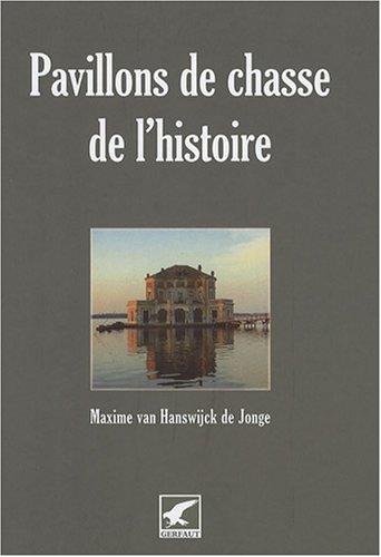 Pavillons de chasse de l'histoire : Ou les rendez-vous de chasse légendaires par Maxime Van Hanswijck de Jonge