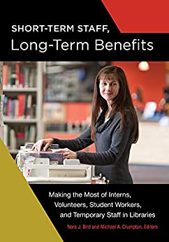 Short-Term Staff, Long-Term Benefits: Making the Most of Interns, Volunteers, Student Workers, and Temporary Staff in Libraries Descargar ebooks Epub