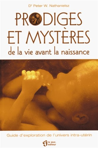 Prodiges et mystères de la vie avant la naissance : Guide d'exploration de l'univers intra-utérin par W Peter
