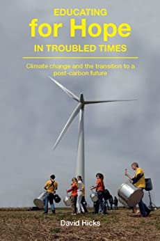 Educating for Hope in Troubled Times: Climate change and the transition to a post-carbon future by [Hicks, David]