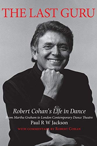 The Last Guru: Robert Cohan's Life in Dance, from Martha Graham to London Contemporary Dance Company por Paul R. W. Jackson