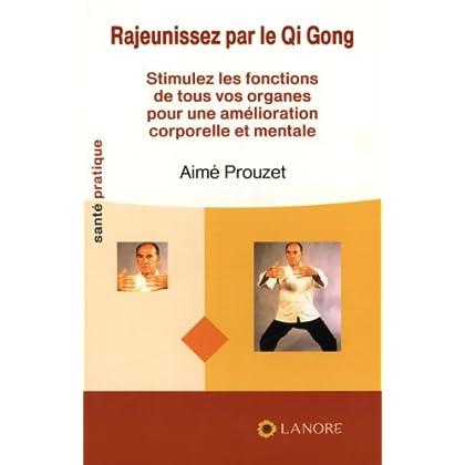 Rajeunissez par le Qi Gong : Stimulez les fonctions de tous vos organes pour une amélioration corporelle et mentale