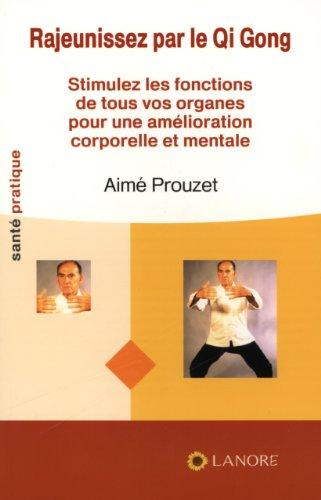 Rajeunissez par le Qi Gong : Stimulez les fonctions de tous vos organes pour une amélioration corporelle et mentale par Aimé Prouzet
