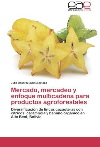 Mercado, Mercadeo y Enfoque Multicadena Para Productos Agroforestales por Julio Cesar Munoz Espinoza