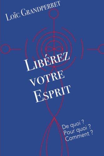 Libérez votre Esprit: De quoi ? Pour quoi ? Comment ? par Loïc Grandperret