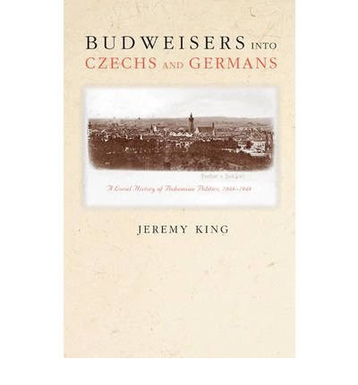 -budweisers-into-czechs-and-germans-a-local-history-of-bohemian-politics-1848-1948-by-jeremy-king-ja