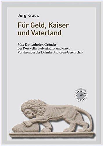 Für Geld, Kaiser und Vaterland: Max Duttenhofer, Gründer der Rottweiler Pulverfabrik und erster Vorsitzender der Daimler-Motoren-Gesellschaft -