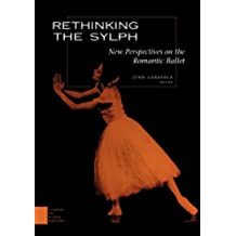 Rethinking the Sylph: New Perspectives on the Romantic Ballet: New Perspective on the Romantic Ballet (Studies in Dance History)