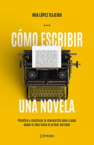 Cómo escribir una novela: Planifica y construye tu manuscrito paso a paso, desde la idea hasta el primer borrador por Iria López Teijeiro