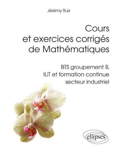 Cours et Exercices Corrigés de Mathématiques BTS Groupement B IUT Formation Continue Secteur Industriel de Jérémy Ruiz (25 février 2014) Broché