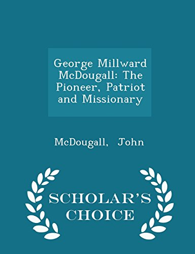 George Millward McDougall: The Pioneer, Patriot and Missionary - Scholar's Choice Edition