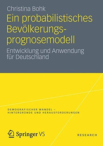 Ein Probabilistisches Bevölkerungsprognosemodell: Entwicklung und Anwendung für Deutschland (Demografischer Wandel - Hintergründe und Herausforderungen) (German Edition)