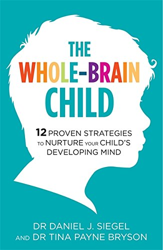 The Whole-Brain Child: 12 Proven Strategies to Nurture Your Child's Developing Mind por Dr. Tina Payne Bryson