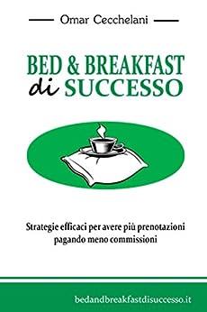 Bed & Breakfast di Successo: Strategie efficaci per avere più prenotazioni pagando meno commisssioni. di [Cecchelani, Omar]