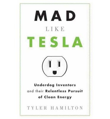 [(Mad Like Tesla: Underdog Inventors and the Relentless Pursuit of Clean Energy)] [Author: Tyler Hamilton] published on (October, 2011)