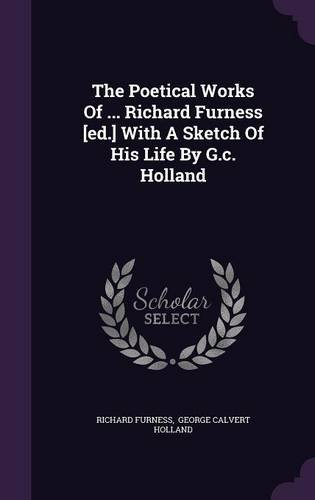 The Poetical Works Of ... Richard Furness [ed.] With A Sketch Of His Life By G.c. Holland