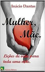 Mulher, Mãe.: Lições de vida para toda uma vida. (Motivação e autoajuda) (Portuguese Edition)