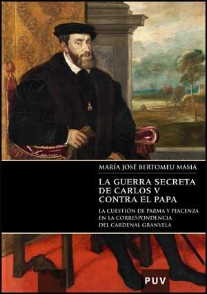 Descargar Libro La guerra secreta de Carlos V contra el Papa: La cuestión de Parma y Piacenza en la correspondencia del cardenal Granvela (Documentos Inéditos de Carlos V) de M. José Bertomeu Masiá