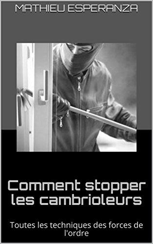 Comment stopper les cambrioleurs: Toutes les techniques des forces de l'ordre