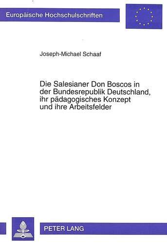 Die Salesianer Don Boscos in der Bundesrepublik Deutschland, ihr pädagogisches Konzept und ihre Arbeitsfelder: Eine pastoraltheologische, ... Education / Série 11: Pédagogie, Band 649)