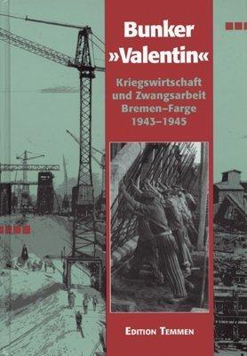 """U-Boot Bunker """"Valentin"""": Kriegswirtschaft und Zwangsarbeit Bremen-Farge 1943-45"""