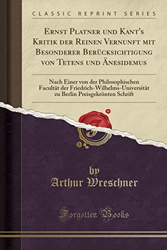 Ernst Platner und Kant's Kritik der Reinen Vernunft mit Besonderer Berücksichtigung von Tetens und Änesidemus: Nach Einer von der Philosophischen ... Preisgekrönten Schrift (Classic Reprint)