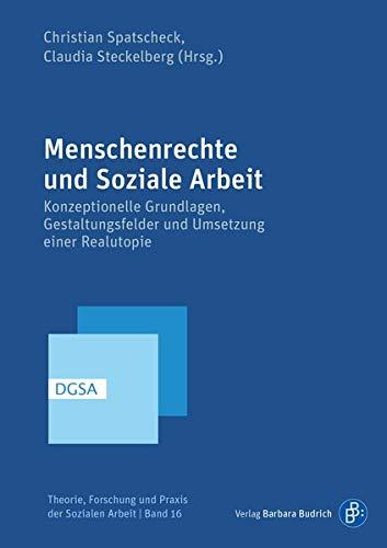 Menschenrechte und Soziale Arbeit: Konzeptionelle Grundlagen, Gestaltungsfelder und Umsetzung einer Realutopie (Theorie, Forschung und Praxis der Sozialen Arbeit)