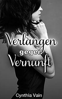 Verlangen gegen Vernunft: Erotischer Kurzroman von [Vain, Cynthia]