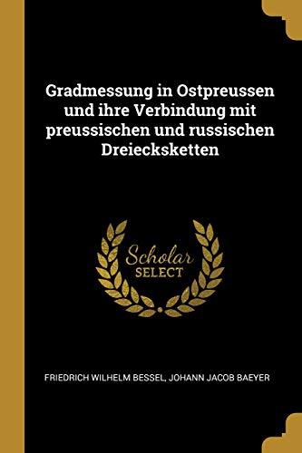 Gradmessung in Ostpreussen Und Ihre Verbindung Mit Preussischen Und Russischen Dreiecksketten