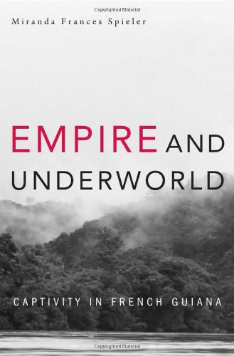 empire-and-underworld-captivity-in-french-guiana-harvard-historical-studies