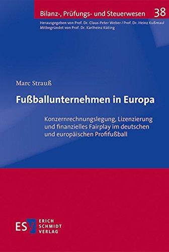 Fußballunternehmen in Europa: Konzernrechnungslegung, Lizenzierung und finanzielles Fairplay im deutschen und europäischen Profifußball (Bilanz-, Prüfungs- und Steuerwesen, Band 38)