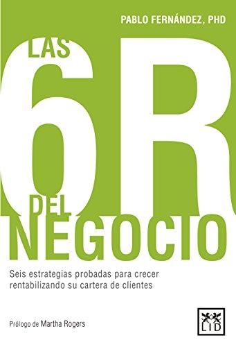 Las 6R del negocio: Seis estrategias probadas para crecer rentabilizando su cartera de clientes por Pablo  Fernández