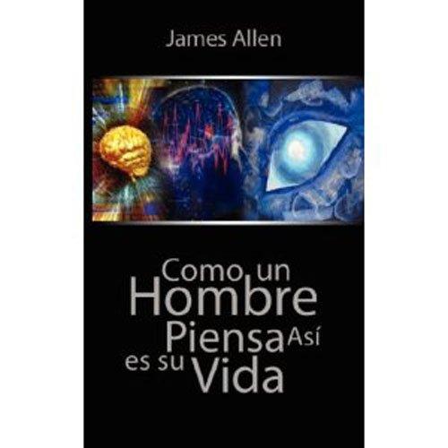 Como un Hombre Piensa Asi es Su Vida / As a Man Thinketh por James Allen