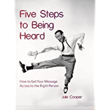 Five Steps to Being Heard: How to get Your Message Across to the Right Person