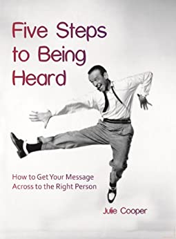 Five Steps to Being Heard: How to get Your Message Across to the Right Person by [Cooper, Julie]
